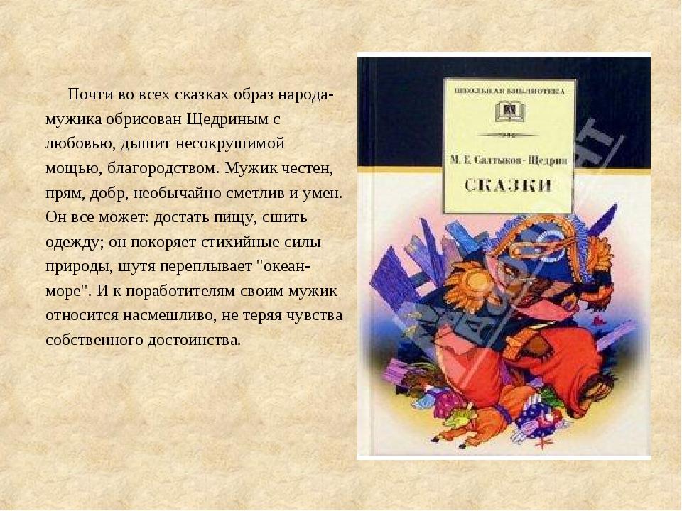 Почти во всех сказках образ народа-мужика обрисован Щедриным с любовью, дыши...