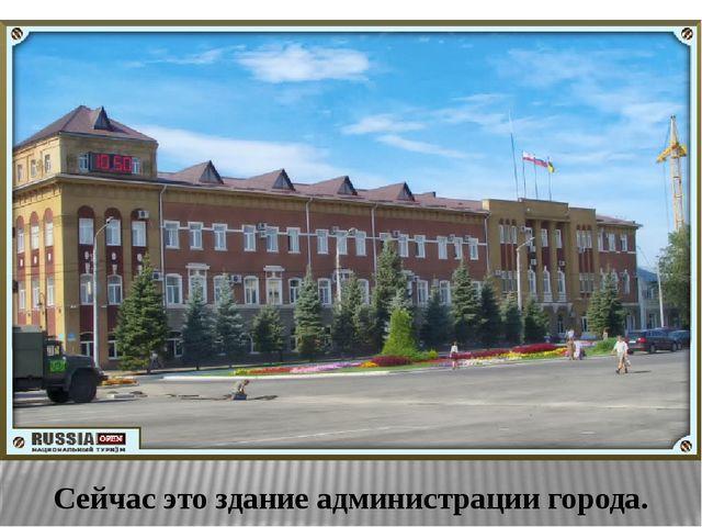 Сейчас это здание администрации города.
