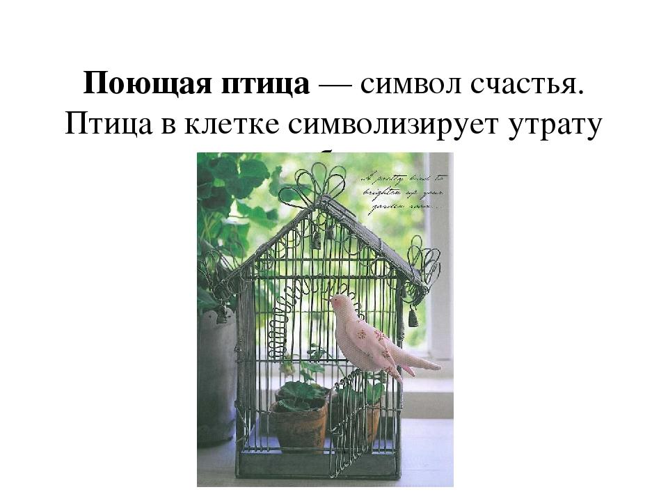 Поющая птица— символ счастья. Птица в клетке символизирует утрату свободы.