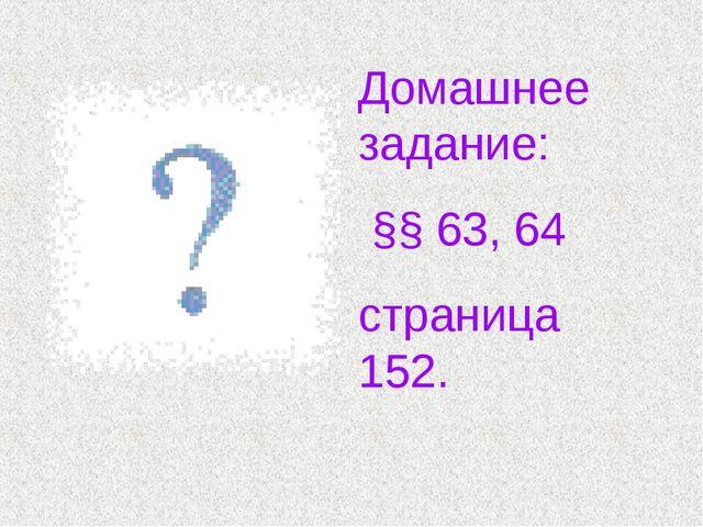 Домашнее задание: §§ 63, 64 страница 152.