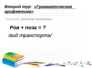 Второй тур: «Грамматическая арифметика» Задание: решите примеры. Ров + поза =