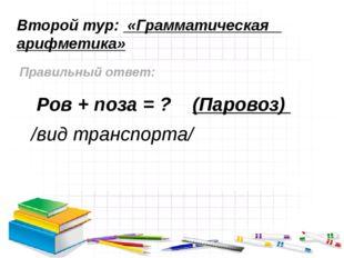 Второй тур: «Грамматическая арифметика» Правильный ответ: Ров + поза = ? (Пар