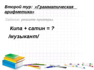 Второй тур: «Грамматическая арифметика» Задание: решите примеры. Кипа + сатин