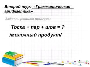 Второй тур: «Грамматическая арифметика» Задание: решите примеры. Тоска + пар