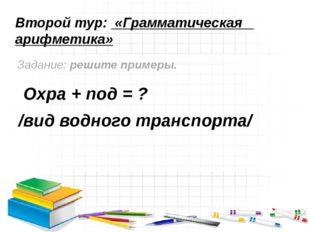 Второй тур: «Грамматическая арифметика» Задание: решите примеры. Охра + под =