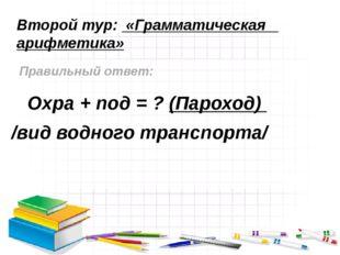 Второй тур: «Грамматическая арифметика» Правильный ответ: Охра + под = ? (Пар