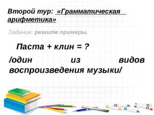 Второй тур: «Грамматическая арифметика» Задание: решите примеры. Паста + клин