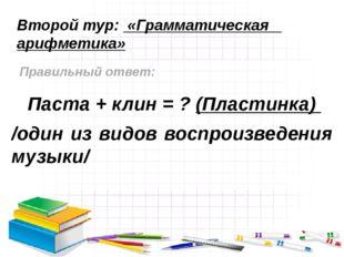 Второй тур: «Грамматическая арифметика» Правильный ответ: Паста + клин = ? (П