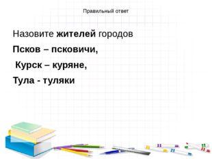 Правильный ответ Назовите жителей городов Псков – псковичи, Курск – куряне, Т