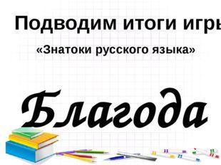 Благодарю за игру! Молодцы! Подводим итоги игры «Знатоки русского языка»