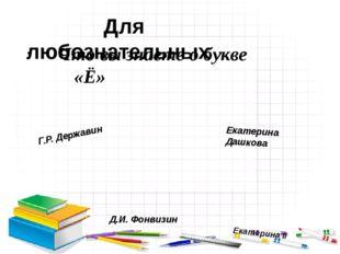 Что вы знаете о букве «Ё» Для любознательных Екатерина Дашкова Екатерина