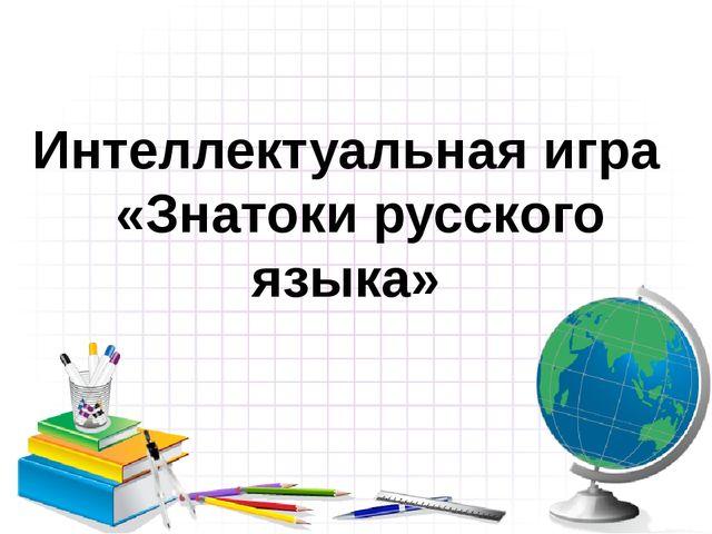 Интеллектуальная игра «Знатоки русского языка»