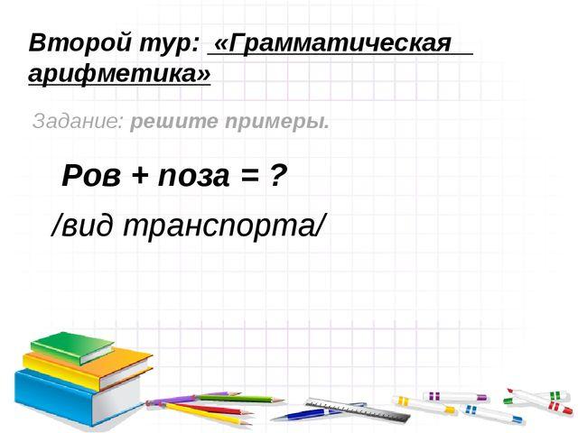 Второй тур: «Грамматическая арифметика» Задание: решите примеры. Ров + поза =...