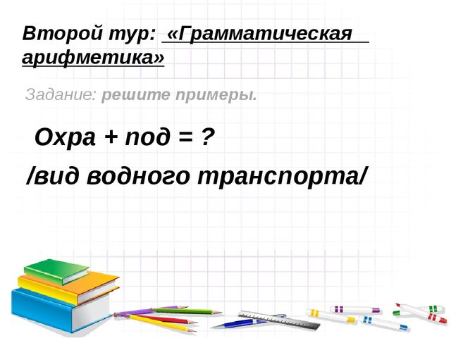 Второй тур: «Грамматическая арифметика» Задание: решите примеры. Охра + под =...