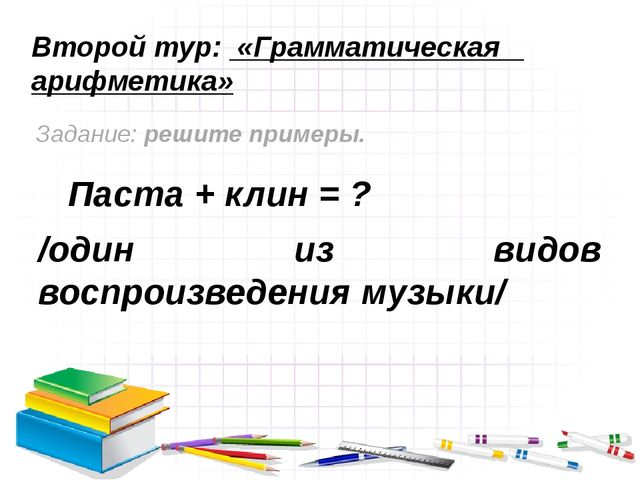Второй тур: «Грамматическая арифметика» Задание: решите примеры. Паста + клин...
