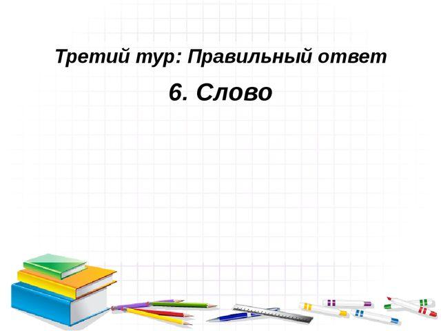 Третий тур: Правильный ответ 6. Слово