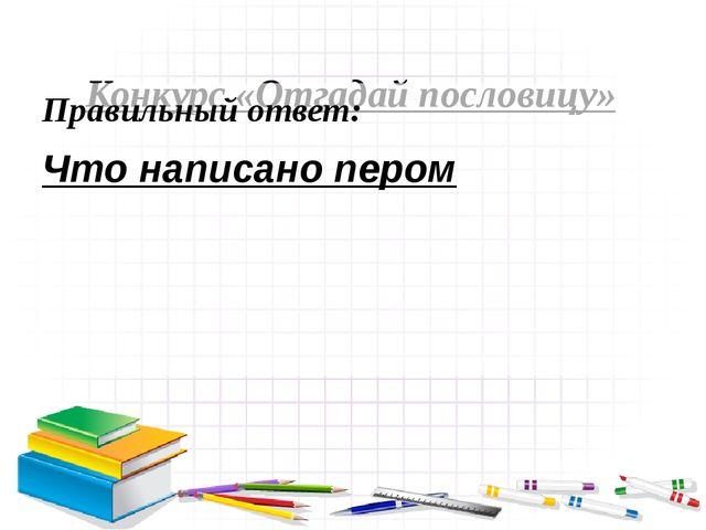 Конкурс «Отгадай пословицу» Правильный ответ: Что написано пером