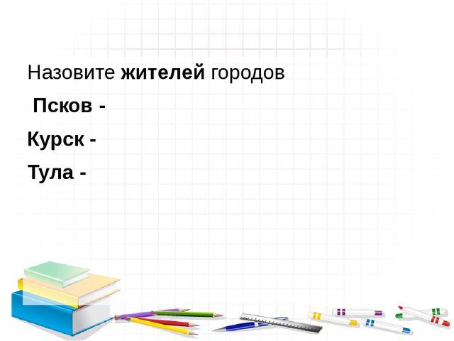 Назовите жителей городов Псков - Курск - Тула -