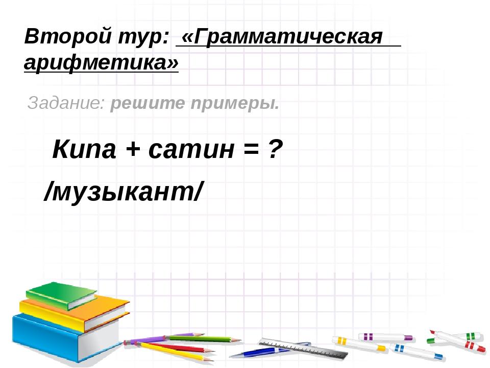 Второй тур: «Грамматическая арифметика» Задание: решите примеры. Кипа + сатин...