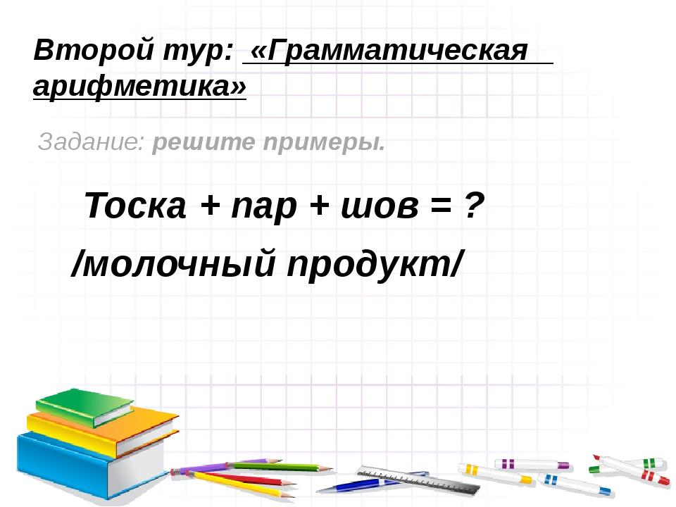 Второй тур: «Грамматическая арифметика» Задание: решите примеры. Тоска + пар...