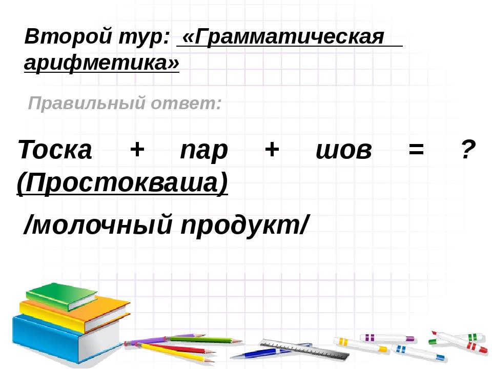 Второй тур: «Грамматическая арифметика» Правильный ответ: Тоска + пар + шов =...