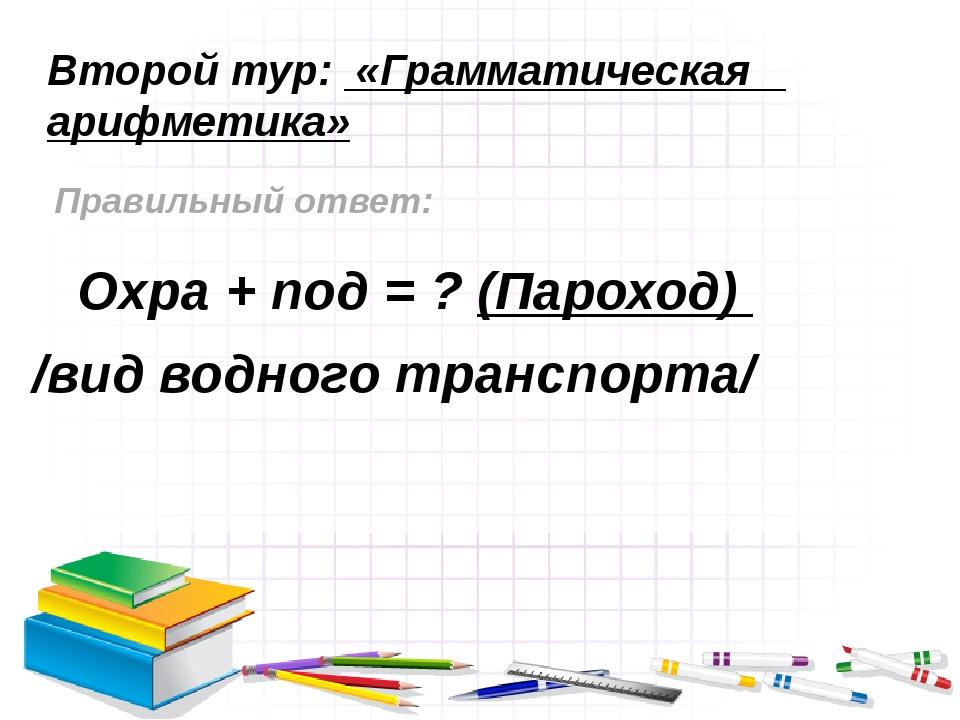 Второй тур: «Грамматическая арифметика» Правильный ответ: Охра + под = ? (Пар...