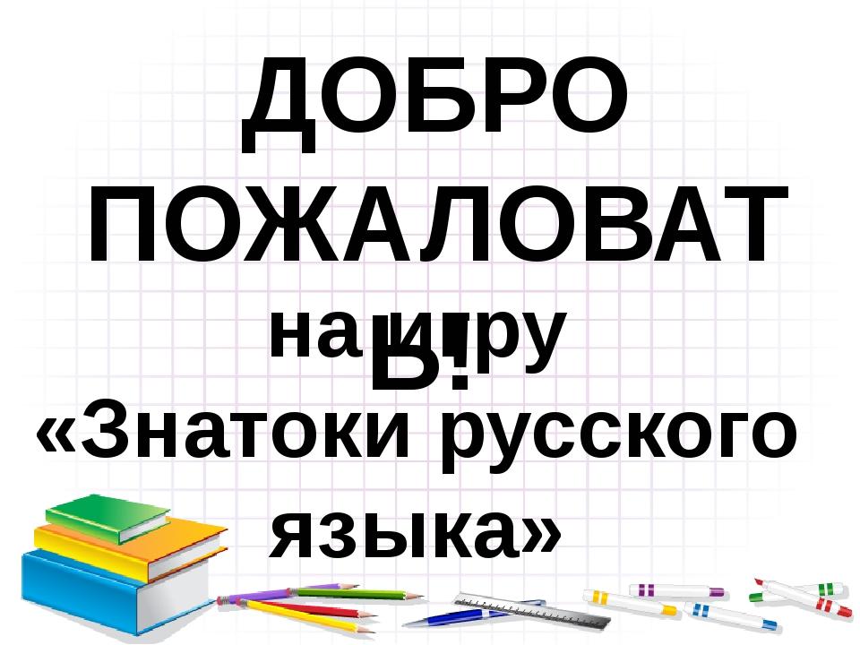ДОБРО ПОЖАЛОВАТЬ! на игру «Знатоки русского языка»