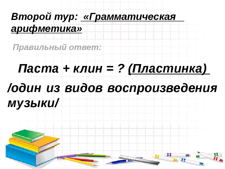 Второй тур: «Грамматическая арифметика» Правильный ответ: Паста + клин = ? (П...