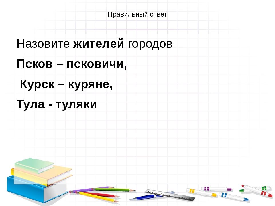 Правильный ответ Назовите жителей городов Псков – псковичи, Курск – куряне, Т...