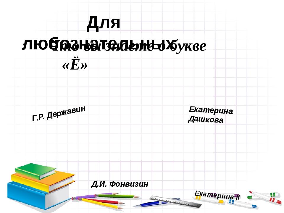 Что вы знаете о букве «Ё» Для любознательных Екатерина Дашкова Екатерина...