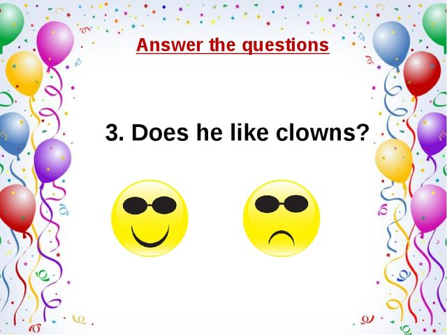 3. Does he like clowns? Answer the questions