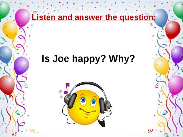 Listen and answer the question: Is Joe happy? Why?