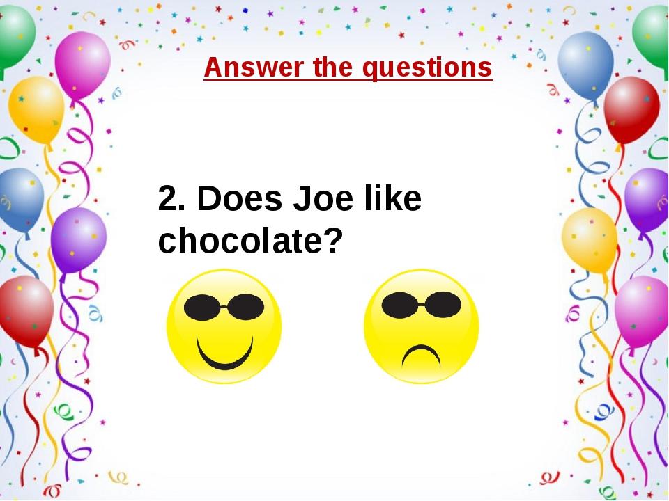 Answer the questions 2. Does Joe like chocolate?