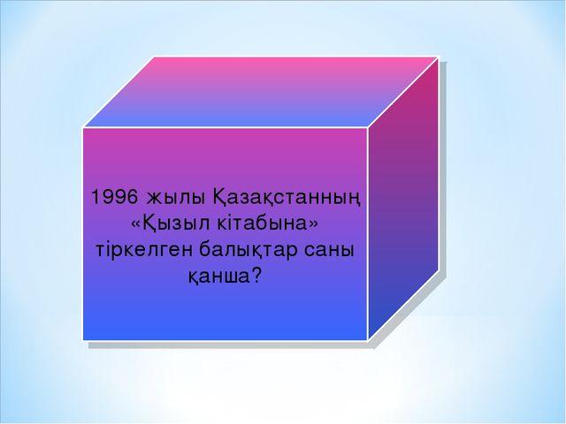 1996 жылы Қазақстанның «Қызыл кітабына» тіркелген балықтар саны қанша?