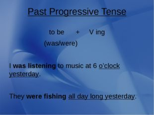 Past Progressive Tense to be + V ing (was/were) I was listening to music at 6