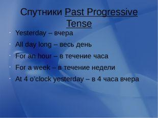 Спутники Past Progressive Tense Yesterday – вчера All day long – весь день Fo