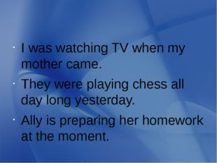 I was watching TV when my mother came. They were playing chess all day long