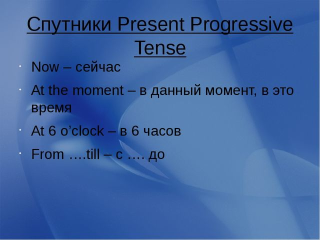 Спутники Present Progressive Tense Now – сейчас At the moment – в данный моме...