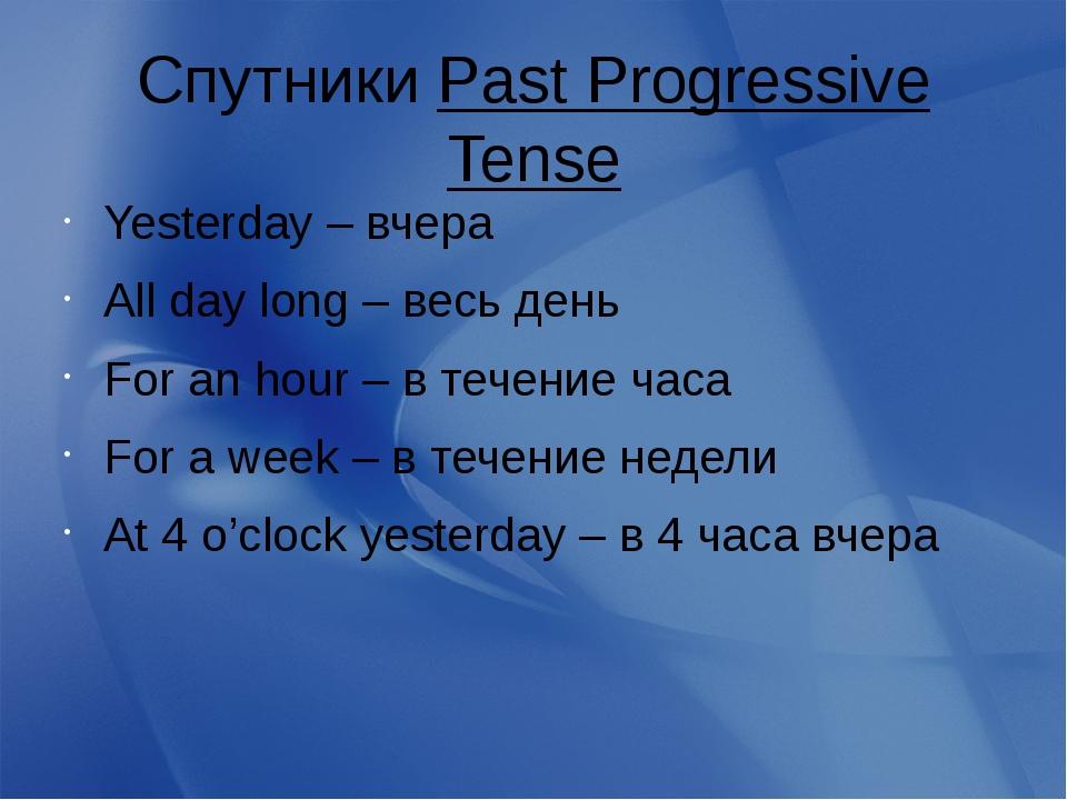 Спутники Past Progressive Tense Yesterday – вчера All day long – весь день Fo...