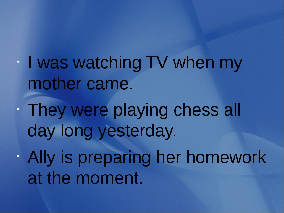 I was watching TV when my mother came. They were playing chess all day long...