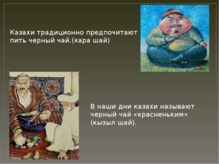 Казахи традиционно предпочитают пить черный чай.(кара шай) В наши дни казахи