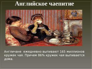 Английское чаепитие Англичане ежедневно выпивают 165 миллионов кружек чая. П