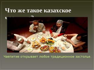 Что же такое казахское чаепитие? Чаепитие открывает любое традиционное застол