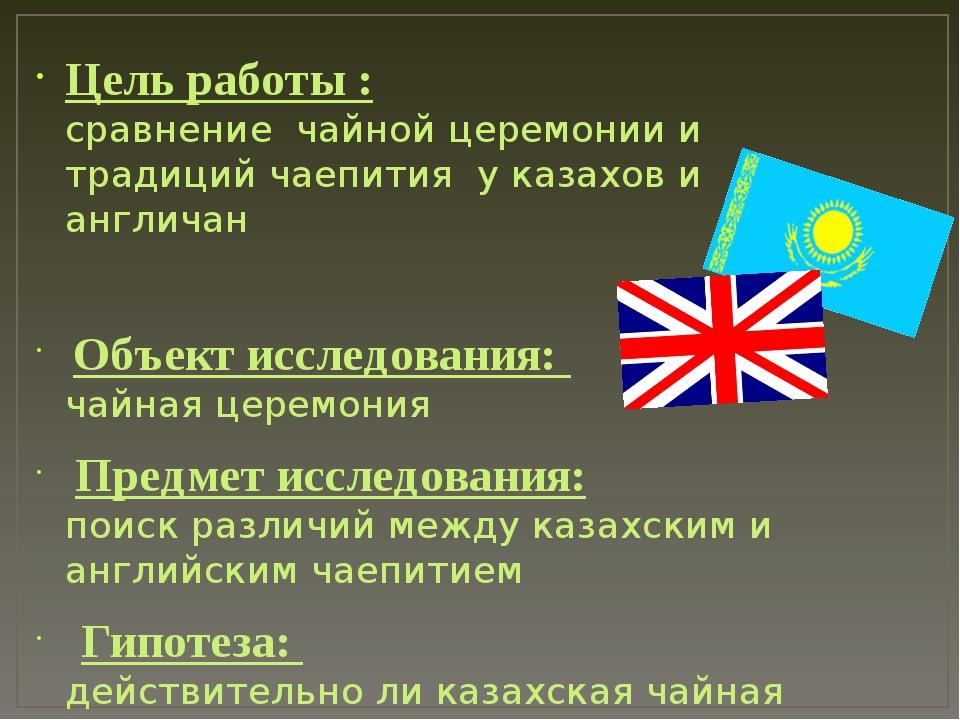 Цель работы : сравнение чайной церемонии и традиций чаепития у казахов и англ...
