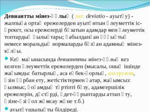 Девиантты мінез-құлық(лат.deviatio- ауытқу) - жалпыға ортақ ережелерден а