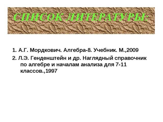 СПИСОК ЛИТЕРАТУРЫ: 1. А.Г. Мордкович. Алгебра-8. Учебник. М.,2009 2. Л.Э. Ген...