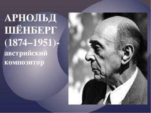 АРНОЛЬД ШЁНБЕРГ (1874–1951)- австрийский композитор
