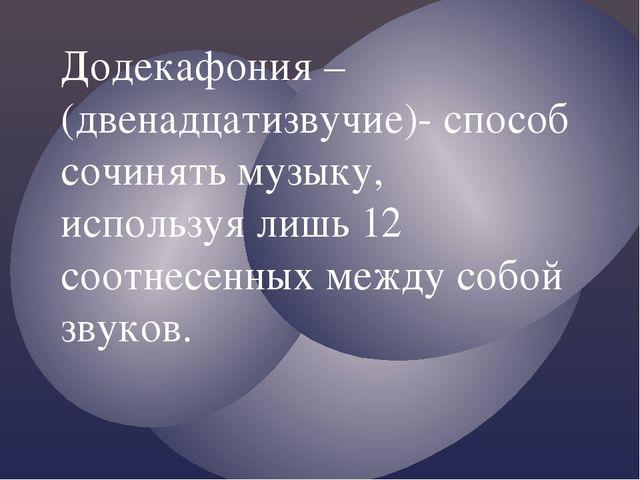 Додекафония – (двенадцатизвучие)- способ сочинять музыку, используя лишь 12 с...