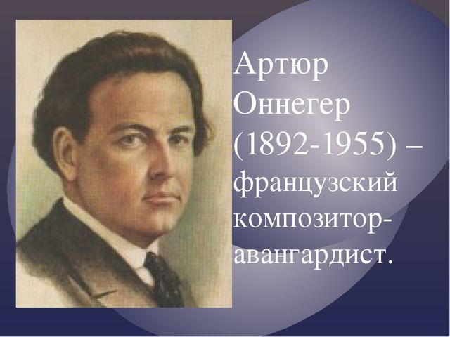 Артюр Оннегер (1892-1955) – французский композитор-авангардист.