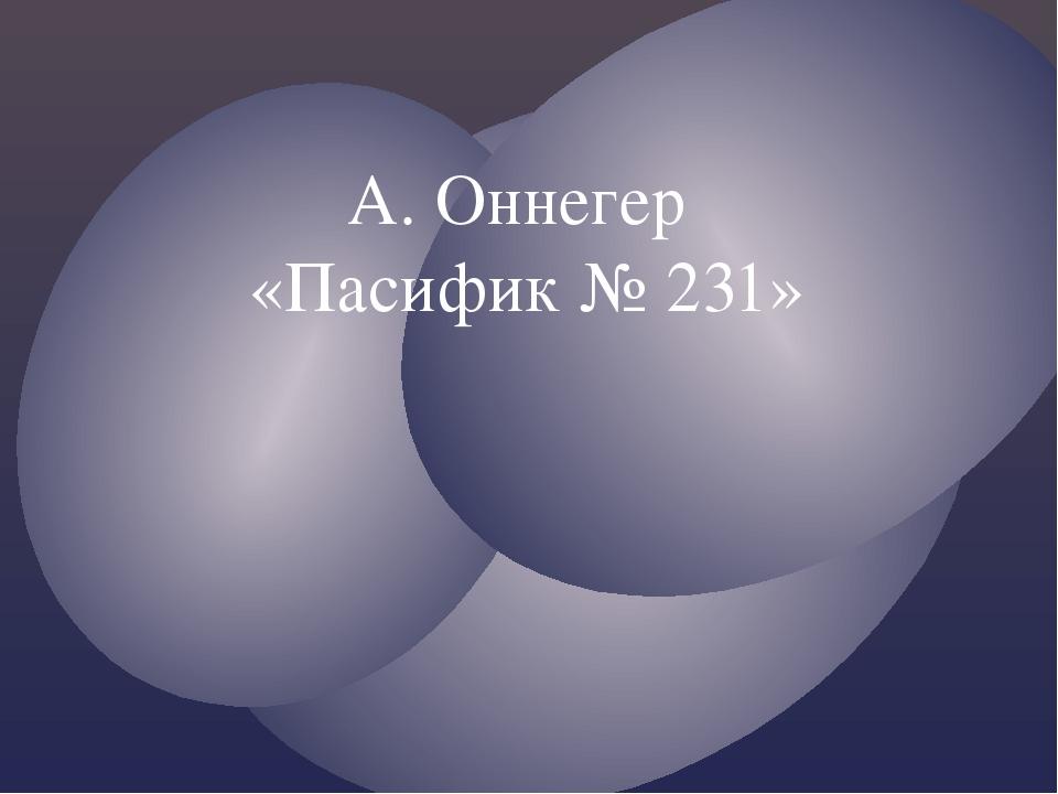 А. Оннегер «Пасифик № 231»